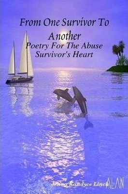 From One Survivor To Another: Poetry For The Abuse Survivor's Heart