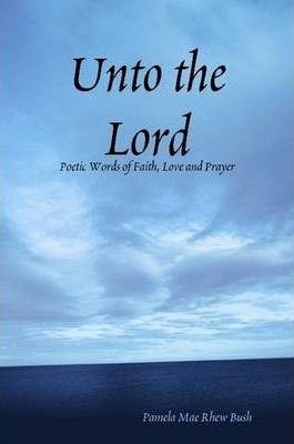 Unto the Lord: Poetic Words of Faith, Love and Prayer