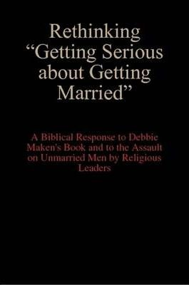 """Rethinking """"Getting Serious About Getting Married"""" : A Biblical Response to Debbie Maken's Book and to the Assault on Unmarried Men by Religious Leaders"""
