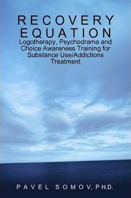 Recovery Equation: Logotherapy, Psychodrama and Choice Awareness Training for Substance Use/Addictions Treatment