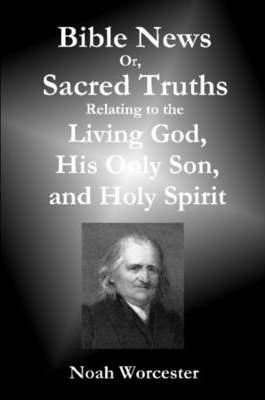 Bible News: Or, Sacred Truths Relating to the Living God, His Only Son, and Holy Spirit
