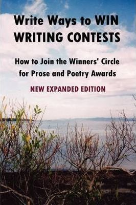 Write Ways to WIN WRITING CONTESTS: How To Join the Winners' Circle for Prose and Poetry Awards, NEW EXPANDED EDITION