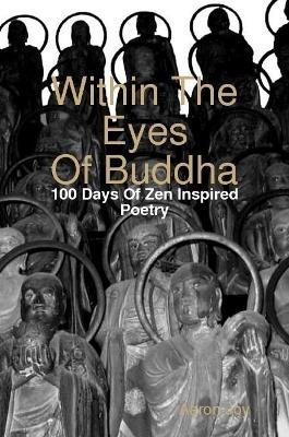 Within The Eyes Of Buddha: 100 Days Of Zen Inspired Poetry
