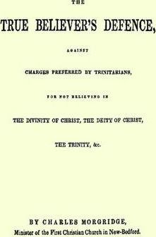 The True Believer's Defence, Against Charges Preferred By Trinitarians, for Not Believing in the Divinity of Christ, the Deity of Christ, the Trinity, &c.