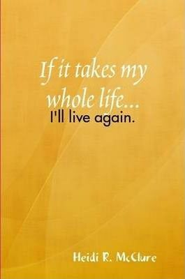 If it Takes My Whole Life...I'll Live Again