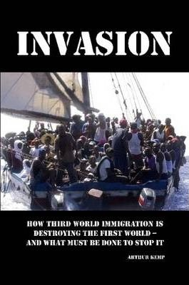 Invasion: How Third World Immigration is Destroying the First World and What Must be Done to Stop it