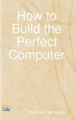 How to Build the Perfect Computer