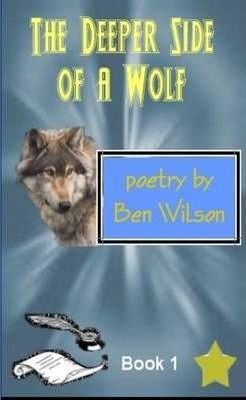 the Deeper Side of a Wolf, Poetry by Ben Wilson Book 1