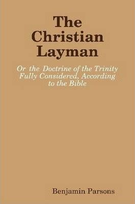 The Christian Layman: Or the Doctrine of the Trinity Fully Considered, According to the Bible