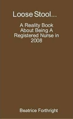 Loose Stool A Reality Book About Being A Registered Nurse in 2008