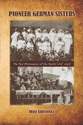 """Pioneer German Sisters: The Real Missionaries of the Pacific """"Wild"""" West"""