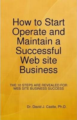 How to Start, Operate and Maintain a Successful Web Site Business