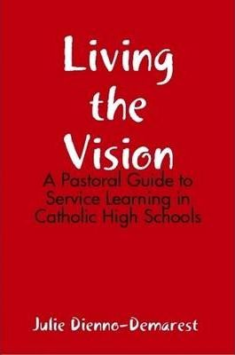 Living the Vision: A Pastoral Guide to Service Learning in Catholic High Schools