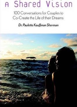 A Shared Vision: 100 Conversations to Help Couples Co-Create the Relationship of Their Dreams