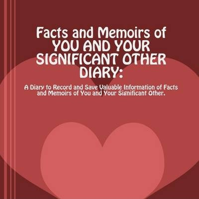 FACTS AND MEMOIRS OF YOU AND YOUR SIGNIFICANT OTHER: A Diary to Record and Save Valuable Information of Facts and Memoirs of You and Your Significant Other.