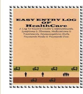 EASY ENTRY LOG OF HEALTHCARE: A Log to Record Doctor Appointments, Symptoms & Illnesses, Medications & Treatments, Immunization Shots, Payments Made & Payments Due.