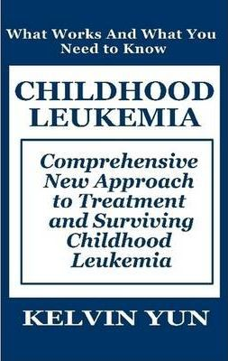 Childhood Leukemia: Comprehensive New Approach to Treatment and Surviving Childhood Leukemia