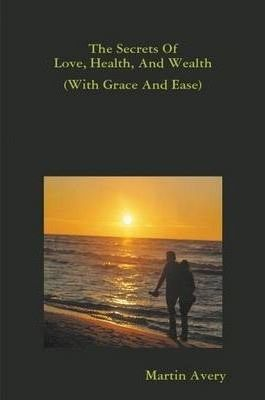 The Secrets Of Love, Health, And Wealth (With Grace And Ease)