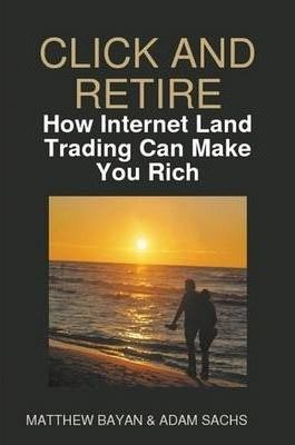 CLICK AND RETIRE - How Internet Land Trading Can Make You Rich