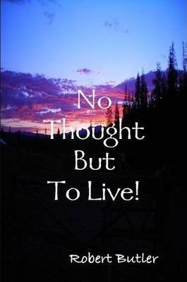 No Thought But To Live!