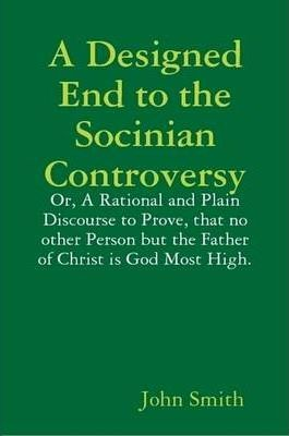 A Designed End to the Socinian Controversy: or, a Rational and Plain Discourse to Prove, That No Other Person But the Father of Christ is God Most High.