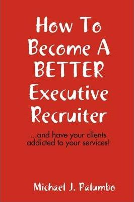 How to Become a Better Executive Recruiter...