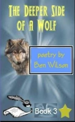 the Deeper Side of a Wolf, Poetry by Ben Wilson Book 3