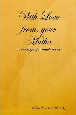 With Love from, Your Mutha...Musings of a Mad-mom