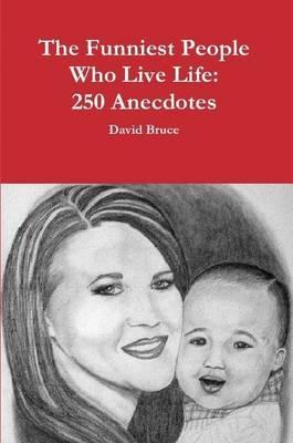 The Funniest People Who Live Life: 250 Anecdotes