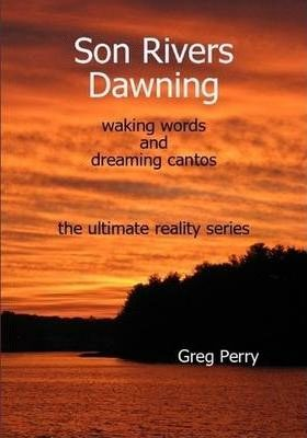 Son Rivers Dawning: Waking Words and Dreaming Cantos; the Ultimate Reality Series