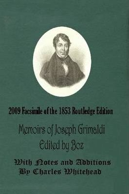 Memoirs of Joseph Grimaldi - Edited by Boz - With Notes and Additions by Charles Whitehead - 2009 Facsimile of the 1853 Routledge Edition