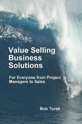 Value Selling Business Solutions: For Everyone from Project Managers to Sales