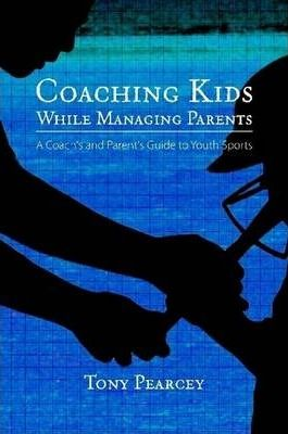 Coaching Kids While Managing Parents: A Coach's and Parent's Guide to Youth Sports