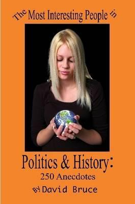 The Most Interesting People in Politics and History: 250 Anecdotes
