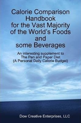 Calorie Comparison Handbook for the Vast Majority of the World's Foods and Some Beverages: An Interesting Supplement to The Pen and Paper Diet