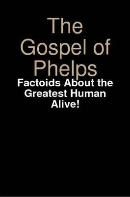 The Gospel of Phelps: Factoids About the Greatest Human Alive!