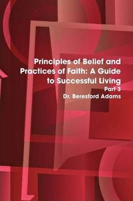 Principles of Belief and Practices of Faith: A Guide to Successful Living Part 3