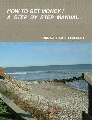How to Get Money ! A Step by Step Manual.