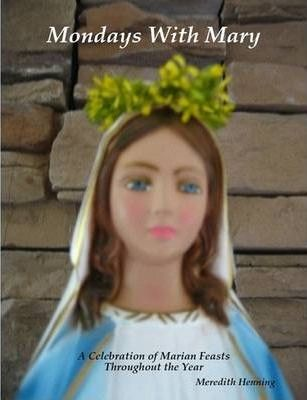 Mondays With Mary A Celebration of Marian Feasts Throughout the Year