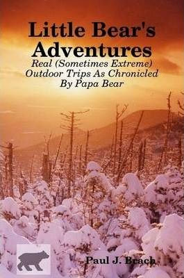 Little Bear's Adventures -- Real (Sometimes Extreme) Outdoor Trips As Chronicled By Papa Bear