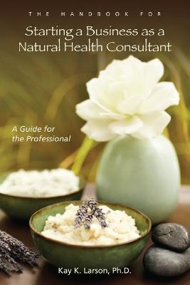The Handbook for Starting a Business as a Natural Health Consultant: A Guide for the Professional