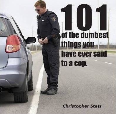 101 of the Dumbest Things You've Said to a Cop