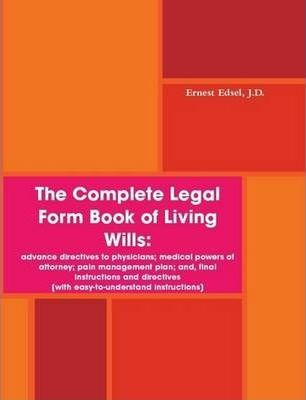 The Complete Legal Form Book of Living Wills: Advance Directives to Physicians; Medical Powers of Attorney; Pain Management Plan; and, Final Instructions and Directives