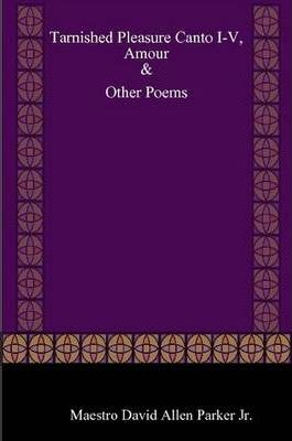 Tarnished Pleasure Canto I-V, Amour & Other Poems