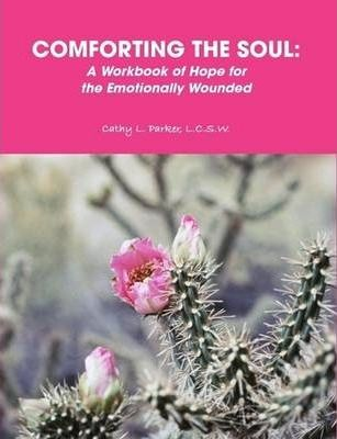 COMFORTING THE SOUL: A Workbook of Hope for the Emotionally Wounded