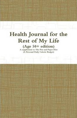 Health Journal for the Rest of My Life (Age 50+ Edition): A Supplement to The Pen and Paper Diet (A Personal Daily Calorie Budget)