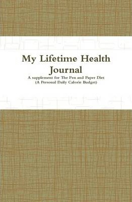 My Lifetime Health Journal: A Supplement to The Pen and Paper Diet (A Personal Daily Calorie Budget)