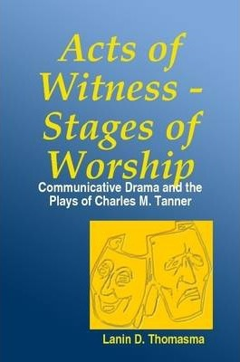 Acts of Witness - Stages of Worship: Communicative Drama and the Plays of Charles M. Tanner
