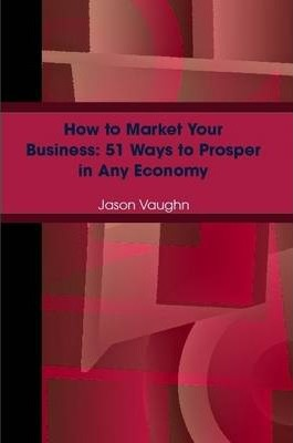 How to Market Your Business: 51 Ways to Prosper in Any Economy