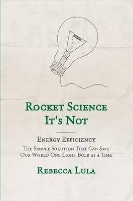 Rocket Science It's Not. Energy Efficiency: The Simple Solution That Can Save Our World One Light Bulb at a Time